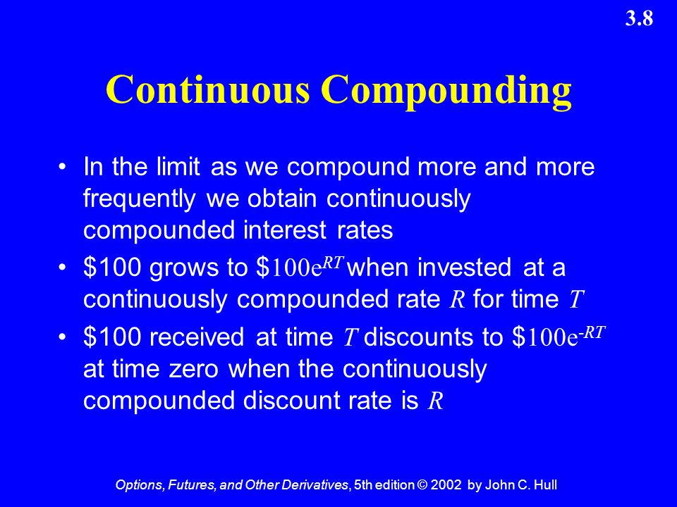 Options, Futures, and Other Derivatives, 5th edition © 2002 by John C. Hull 3.8 Continuous Compounding In the limit as we compound more and more frequ