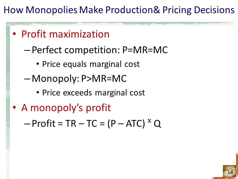 How Monopolies Make Production& Pricing Decisions Profit maximization – Perfect competition: P=MR=MC Price equals marginal cost – Monopoly: P>MR=MC Pr