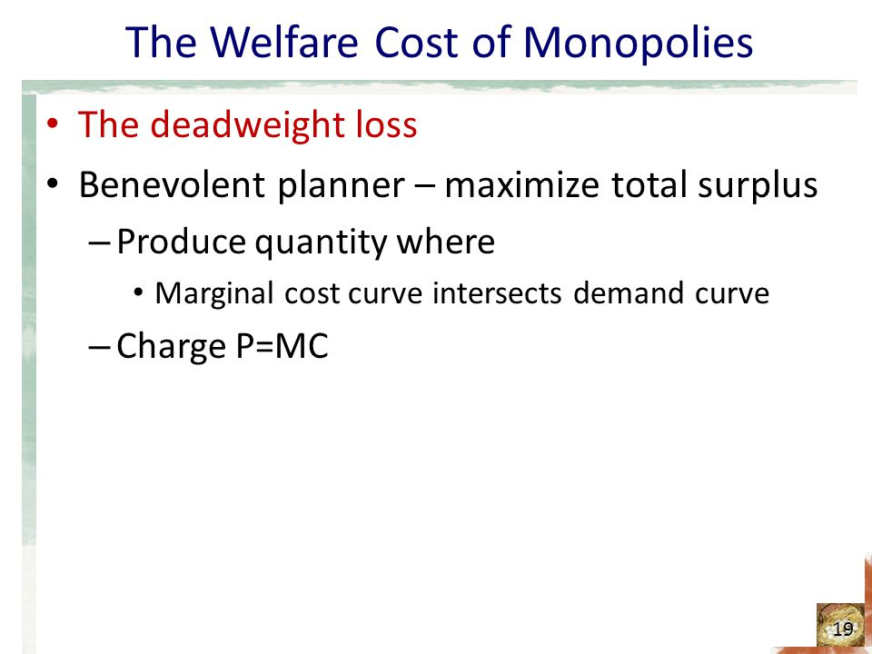 The Welfare Cost of Monopolies The deadweight loss Benevolent planner – maximize total surplus – Produce quantity where Marginal cost curve intersects