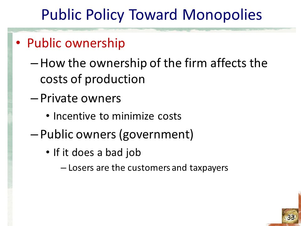 Public Policy Toward Monopolies Public ownership – How the ownership of the firm affects the costs of production – Private owners Incentive to minimiz