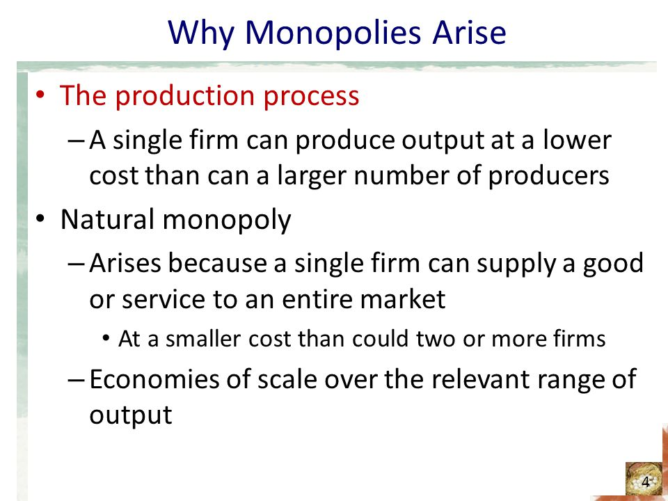 Why Monopolies Arise The production process – A single firm can produce output at a lower cost than can a larger number of producers Natural monopoly
