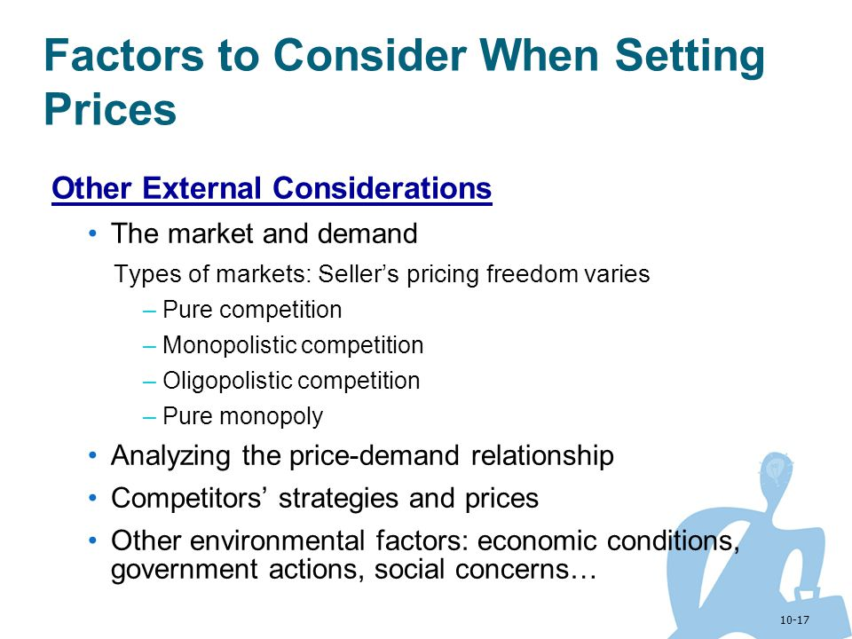 10-17 Factors to Consider When Setting Prices Other External Considerations The market and demand Types of markets: Sellers pricing freedom varies –Pu