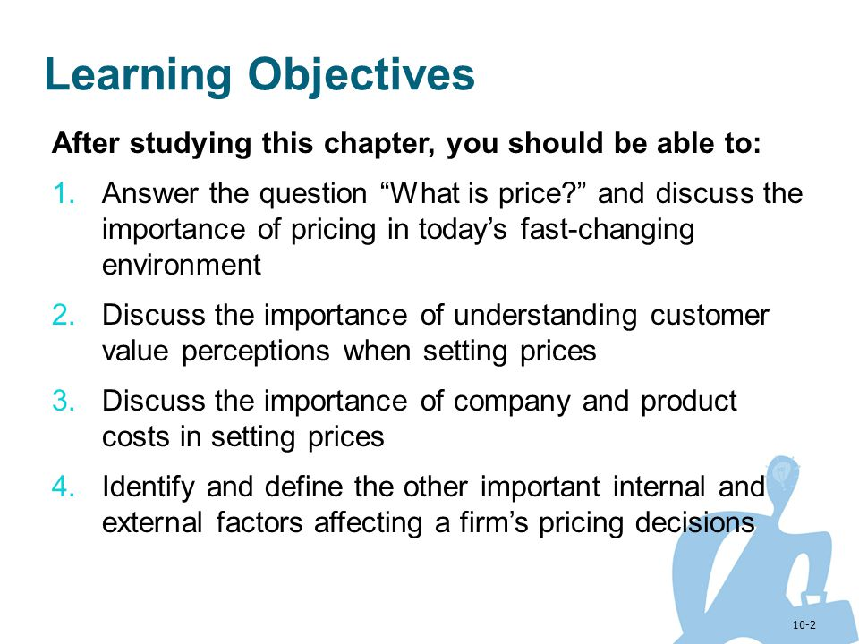 10-2 Learning Objectives After studying this chapter, you should be able to: 1.Answer the question What is price? and discuss the importance of pricin