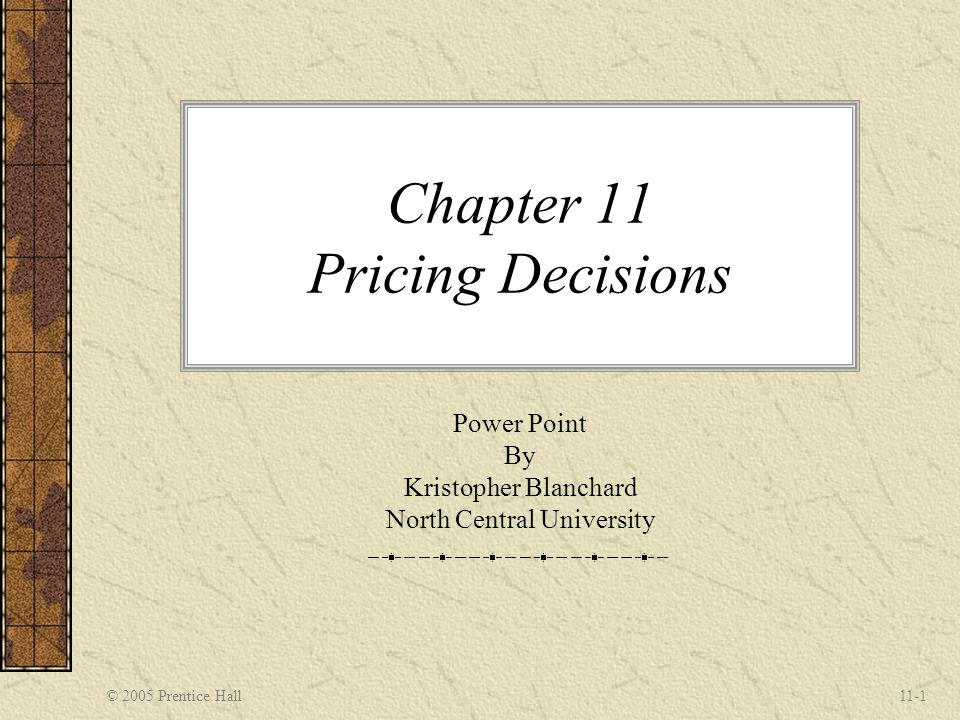 © 2005 Prentice Hall11-1 Chapter 11 Pricing Decisions Power Point By Kristopher Blanchard North Central University