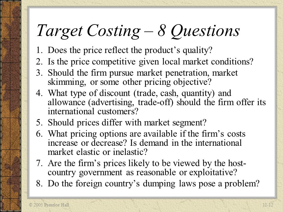 © 2005 Prentice Hall11-12 Target Costing – 8 Questions 1.Does the price reflect the products quality? 2.Is the price competitive given local market co