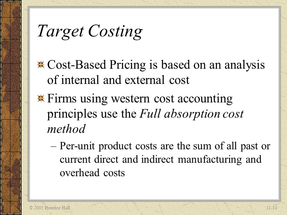 © 2005 Prentice Hall11-14 Target Costing Cost-Based Pricing is based on an analysis of internal and external cost Firms using western cost accounting
