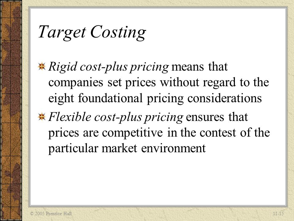© 2005 Prentice Hall11-15 Target Costing Rigid cost-plus pricing means that companies set prices without regard to the eight foundational pricing cons