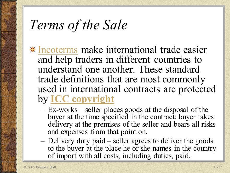 © 2005 Prentice Hall11-17 Terms of the Sale IncotermsIncoterms make international trade easier and help traders in different countries to understand o