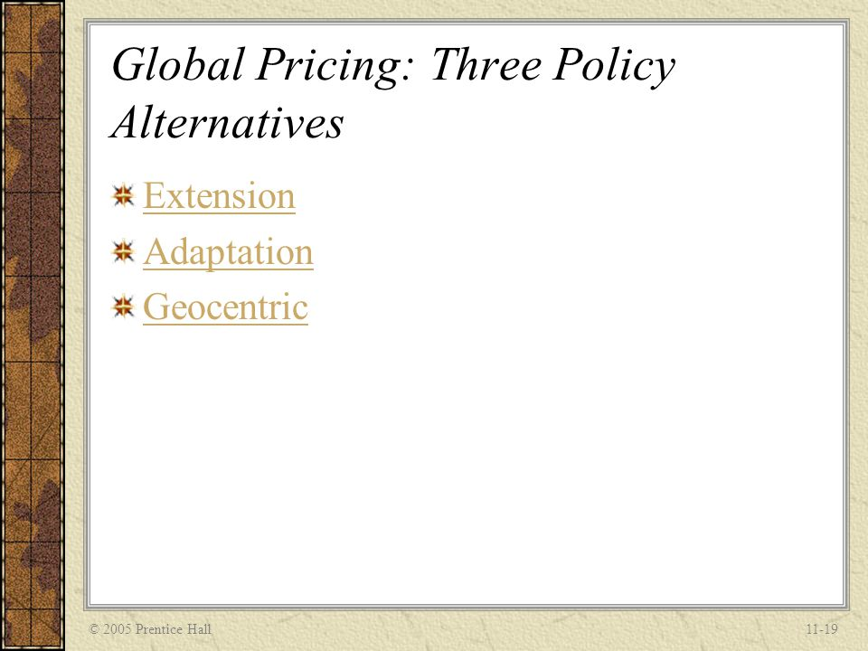 © 2005 Prentice Hall11-19 Global Pricing: Three Policy Alternatives Extension Adaptation Geocentric