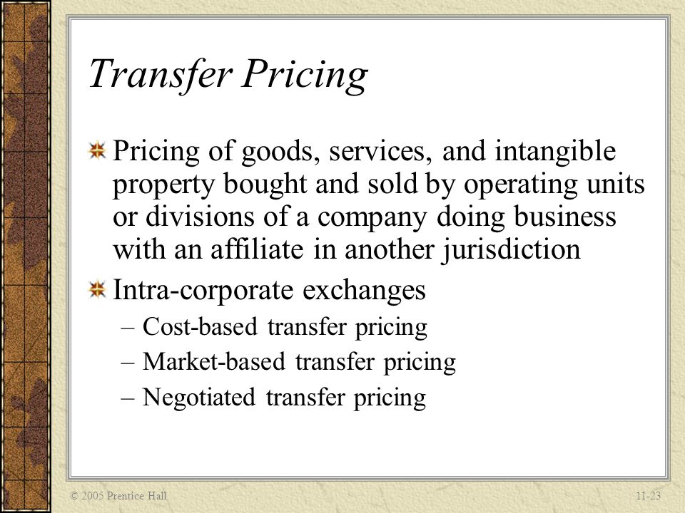 © 2005 Prentice Hall11-23 Transfer Pricing Pricing of goods, services, and intangible property bought and sold by operating units or divisions of a co