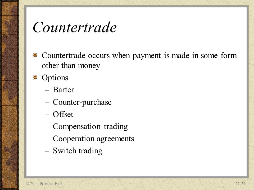 © 2005 Prentice Hall11-25 Barter The least complex and oldest form of bilateral, non-monetary counter-trade A direct exchange of goods or services between two parties