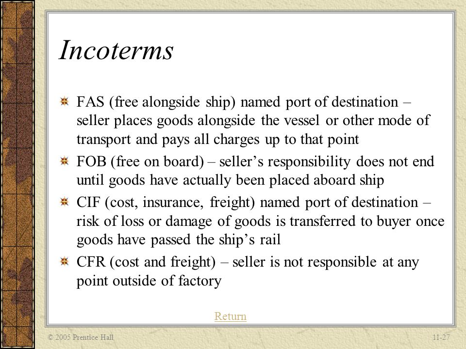© 2005 Prentice Hall11-27 Incoterms FAS (free alongside ship) named port of destination – seller places goods alongside the vessel or other mode of tr