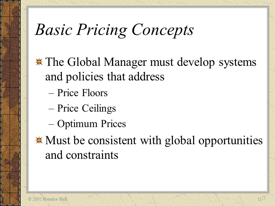 © 2005 Prentice Hall11-8 Global Pricing Objectives and Strategies Managers must determine the objectives for the pricing objectives –Unit Sales –Market Share –Return on investment They must then develop strategies to achieve those objectives –Penetration Pricing –Market Skimming
