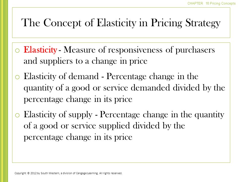 CHAPTER 18 Pricing Concepts o Elasticity - Measure of responsiveness of purchasers and suppliers to a change in price o Elasticity of demand - Percent
