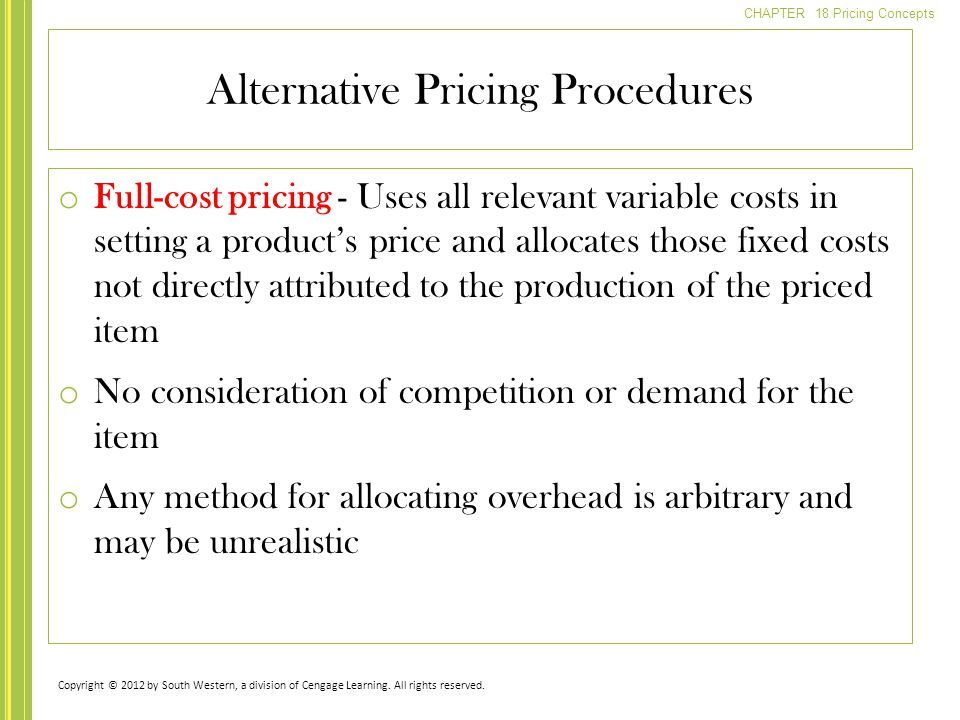 CHAPTER 18 Pricing Concepts o Full-cost pricing - Uses all relevant variable costs in setting a products price and allocates those fixed costs not dir