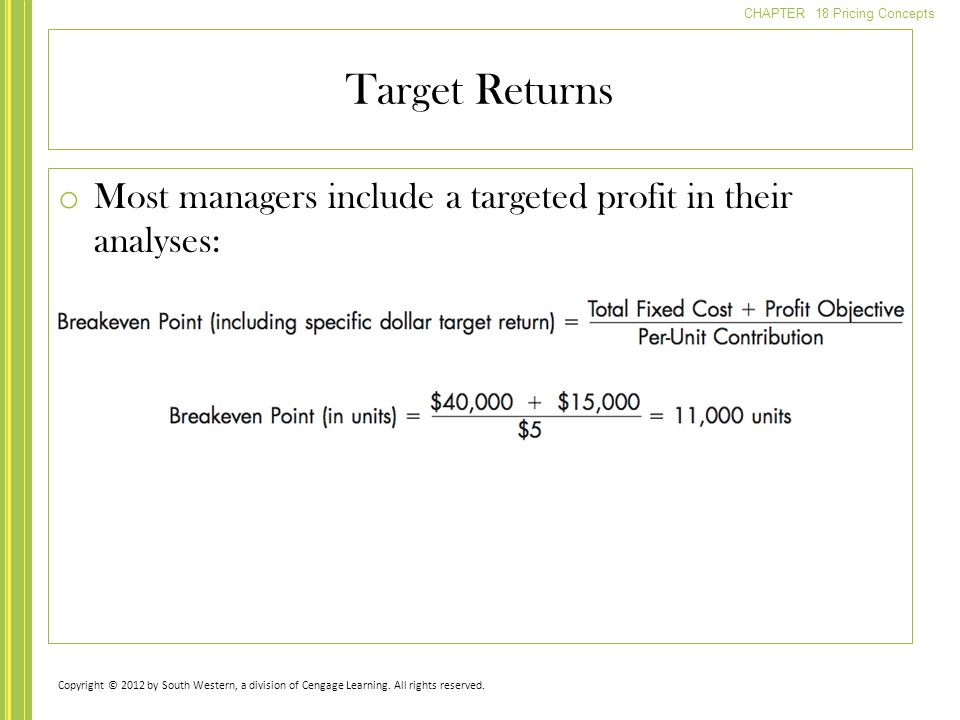 CHAPTER 18 Pricing Concepts o Most managers include a targeted profit in their analyses: Target Returns Copyright © 2012 by South Western, a division
