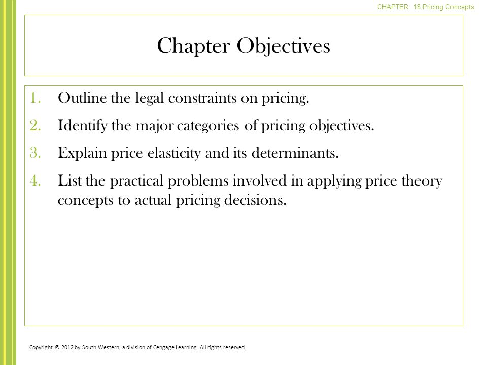 CHAPTER 18 Pricing Concepts Chapter Objectives 1.Outline the legal constraints on pricing. 2.Identify the major categories of pricing objectives. 3.Ex