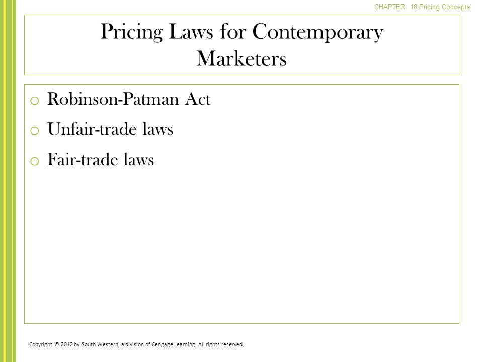 CHAPTER 18 Pricing Concepts o Robinson-Patman Act o Unfair-trade laws o Fair-trade laws Pricing Laws for Contemporary Marketers Copyright © 2012 by So