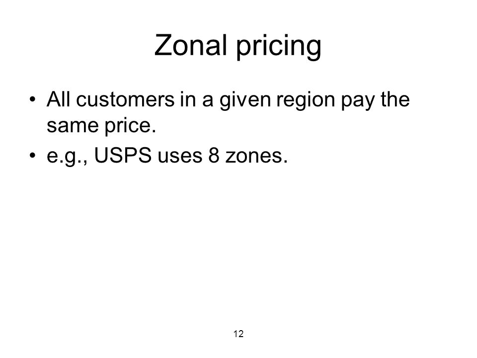12 Zonal pricing All customers in a given region pay the same price. e.g., USPS uses 8 zones.
