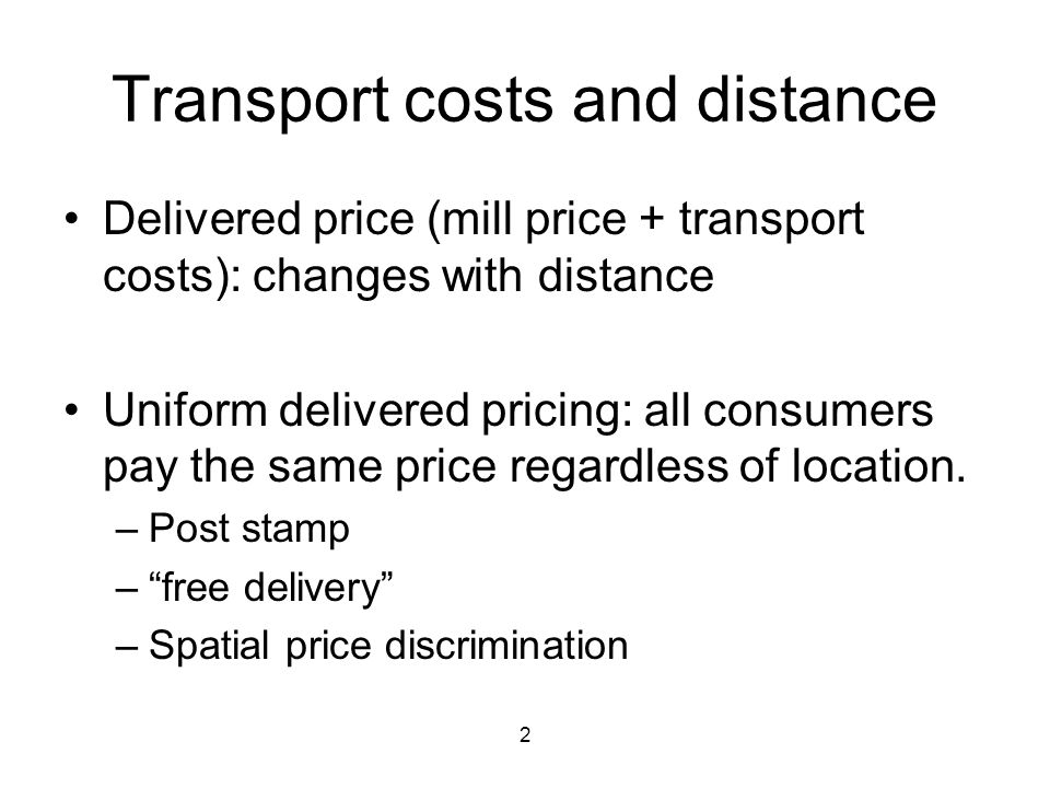 2 Transport costs and distance Delivered price (mill price + transport costs): changes with distance Uniform delivered pricing: all consumers pay the same price regardless of location.