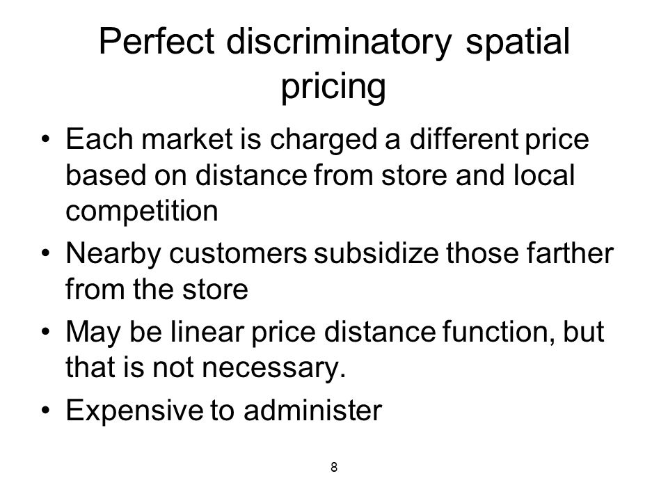 8 Perfect discriminatory spatial pricing Each market is charged a different price based on distance from store and local competition Nearby customers subsidize those farther from the store May be linear price distance function, but that is not necessary.