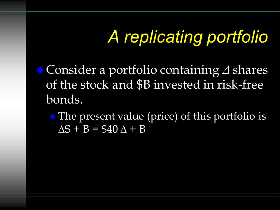 A replicating portfolio Consider a portfolio containing shares of the stock and $B invested in risk-free bonds. The present value (price) of this port