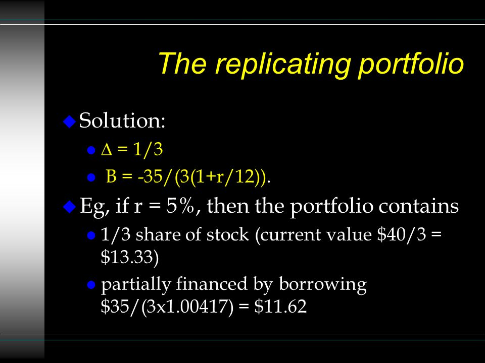 The replicating portfolio Solution: = 1/3 B = -35/(3(1+r/12)). Eg, if r = 5%, then the portfolio contains 1/3 share of stock (current value $40/3 = $1