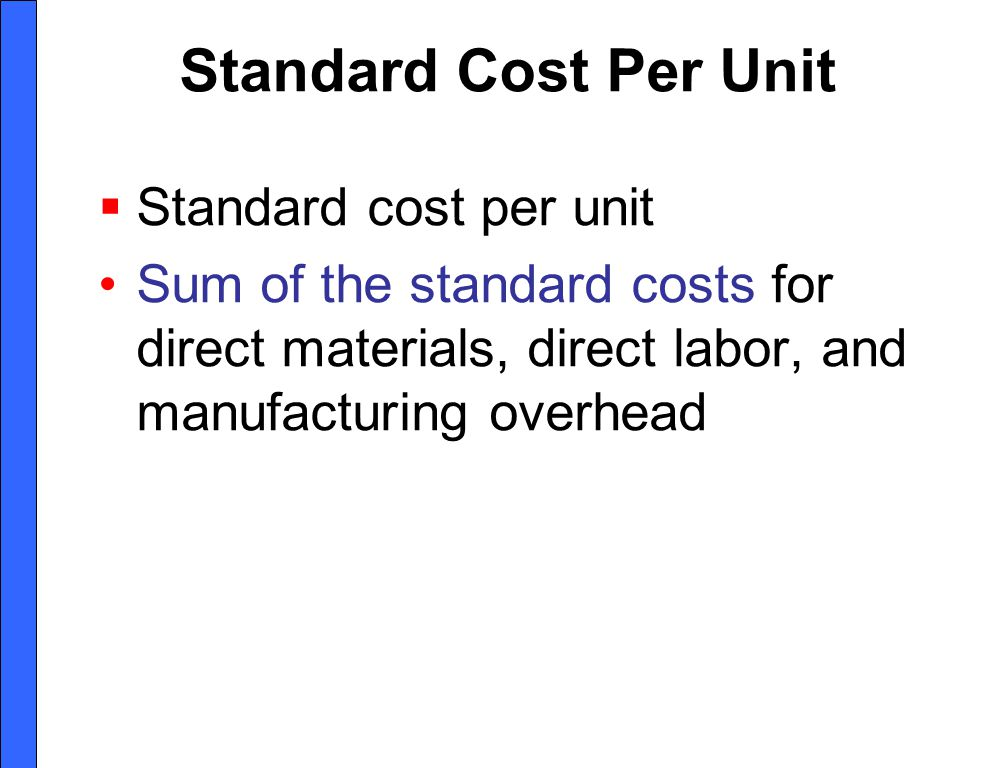 Standard Cost Per Unit Standard cost per unit Sum of the standard costs for direct materials, direct labor, and manufacturing overhead