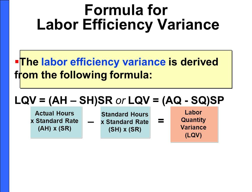 Formula for Labor Efficiency Variance Actual Hours x Standard Rate (AH) x (SR) Standard Hours x Standard Rate (SH) x (SR) Labor Quantity Variance (LQV) = _ The labor efficiency variance is derived from the following formula: LQV = (AH – SH)SR or LQV = (AQ - SQ)SP