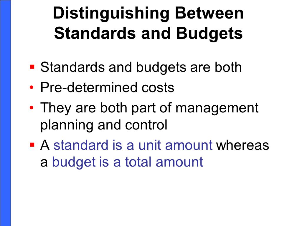 Distinguishing Between Standards and Budgets Standards and budgets are both Pre-determined costs They are both part of management planning and control A standard is a unit amount whereas a budget is a total amount