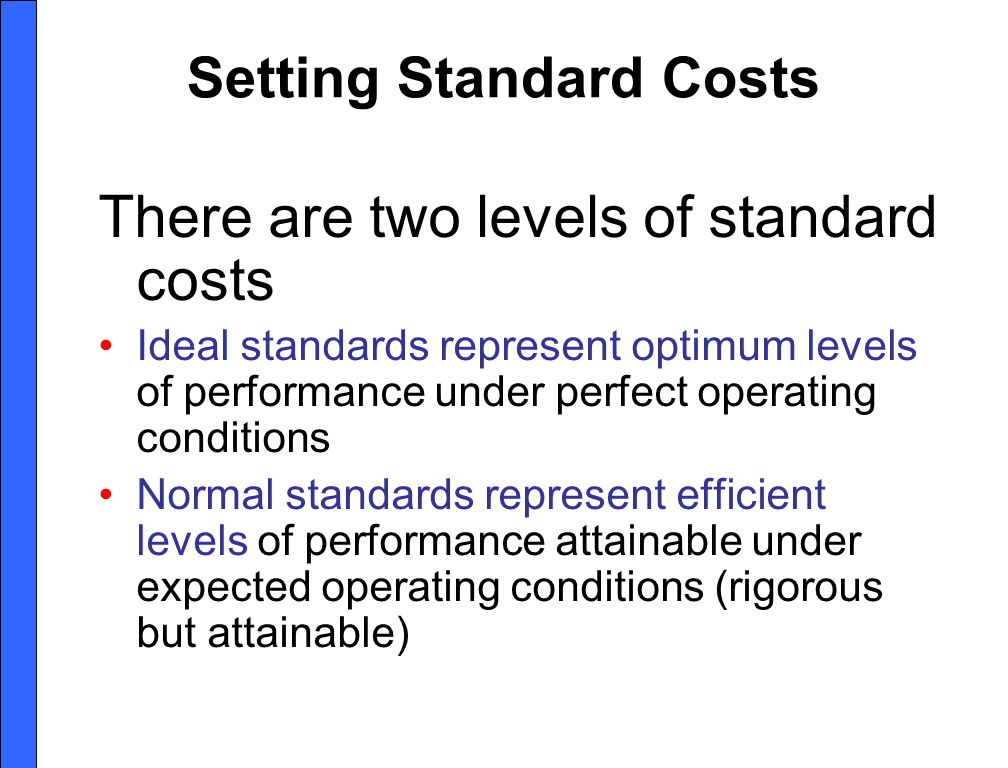 Setting Standard Costs There are two levels of standard costs Ideal standards represent optimum levels of performance under perfect operating conditions Normal standards represent efficient levels of performance attainable under expected operating conditions (rigorous but attainable)