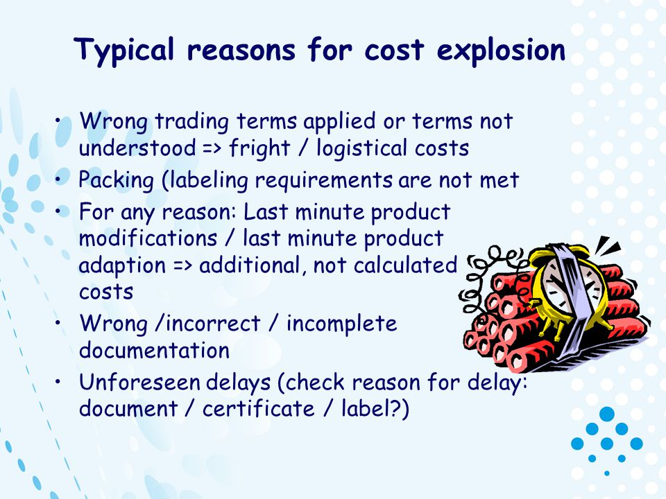 Typical reasons for cost explosion Wrong trading terms applied or terms not understood => fright / logistical costs Packing (labeling requirements are
