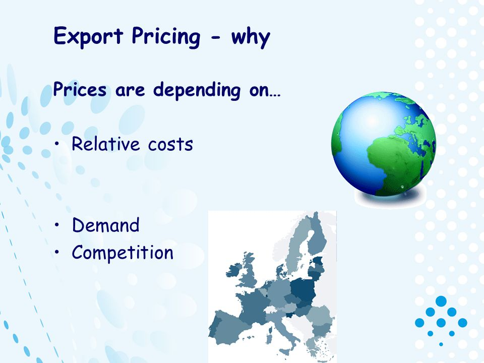 Export Pricing - why Prices are depending on… Relative costs Demand Competition