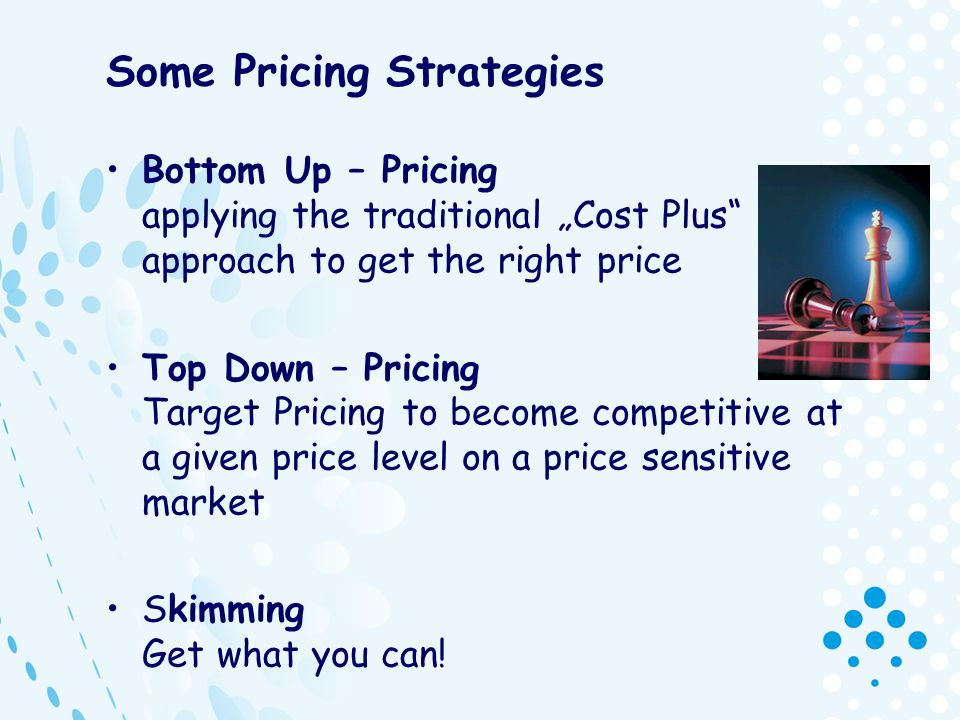 Some Pricing Strategies Bottom Up – Pricing applying the traditional Cost Plus approach to get the right price Top Down – Pricing Target Pricing to be