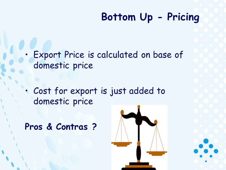 Bottom Up - Pricing Export Price is calculated on base of domestic price Cost for export is just added to domestic price Pros & Contras ?