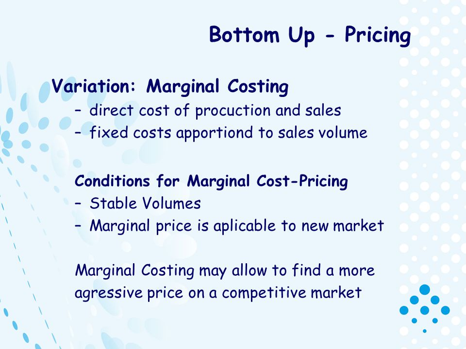 Bottom Up - Pricing Variation: Marginal Costing –direct cost of procuction and sales –fixed costs apportiond to sales volume Conditions for Marginal C