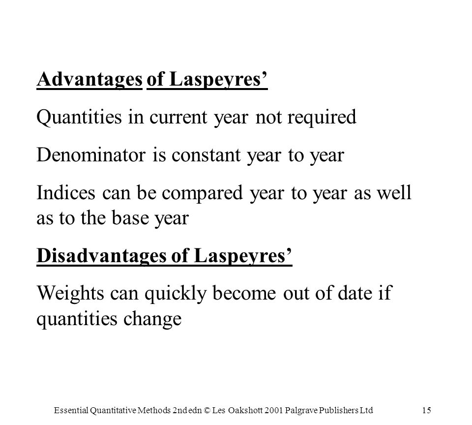 Essential Quantitative Methods 2nd edn © Les Oakshott 2001 Palgrave Publishers Ltd15 Advantages of Laspeyres Quantities in current year not required Denominator is constant year to year Indices can be compared year to year as well as to the base year Disadvantages of Laspeyres Weights can quickly become out of date if quantities change