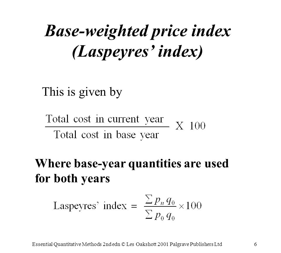 Essential Quantitative Methods 2nd edn © Les Oakshott 2001 Palgrave Publishers Ltd6 Base-weighted price index (Laspeyres index) This is given by Where base-year quantities are used for both years
