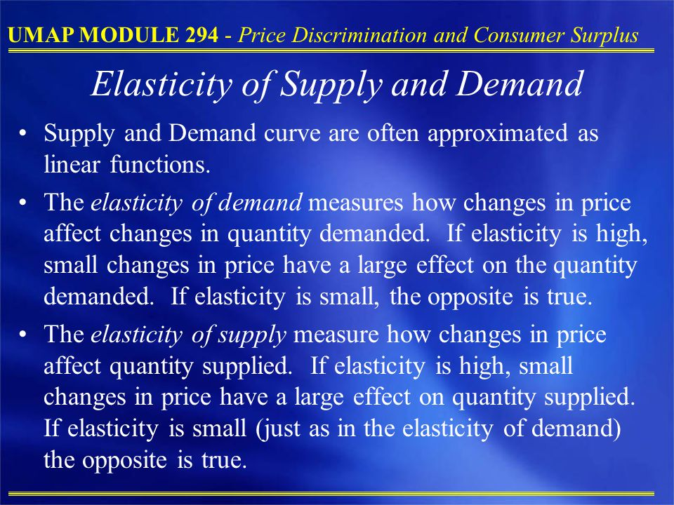 UMAP MODULE 294 - Price Discrimination and Consumer Surplus Elasticity of Supply and Demand Supply and Demand curve are often approximated as linear functions.