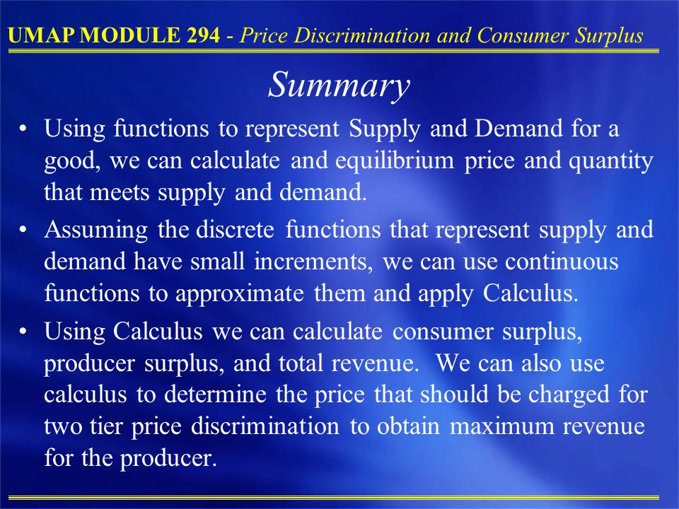 UMAP MODULE 294 - Price Discrimination and Consumer Surplus Summary Using functions to represent Supply and Demand for a good, we can calculate and equilibrium price and quantity that meets supply and demand.