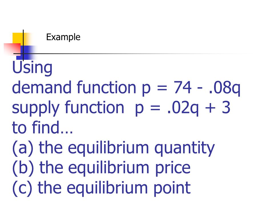 Using demand function p = 74 -.08q supply function p =.02q + 3 to find… (a) the equilibrium quantity (b) the equilibrium price (c) the equilibrium poi