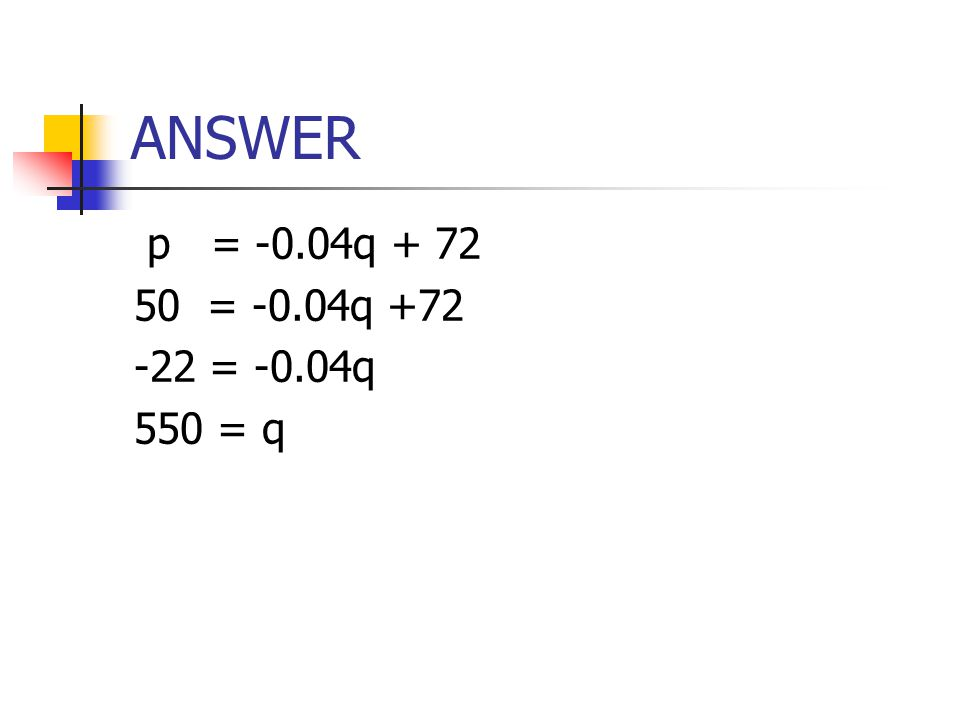 ANSWER p = -0.04q + 72 50 = -0.04q +72 -22 = -0.04q 550 = q