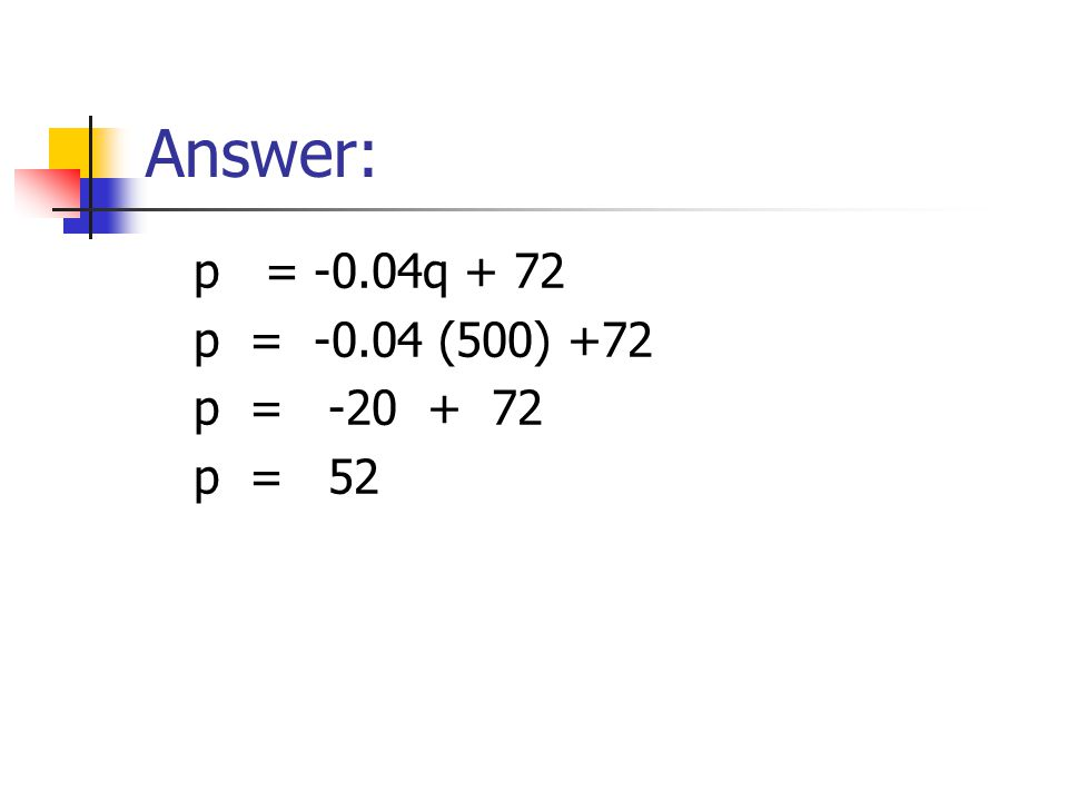 Answer: p = -0.04q + 72 p = -0.04 (500) +72 p = -20 + 72 p = 52