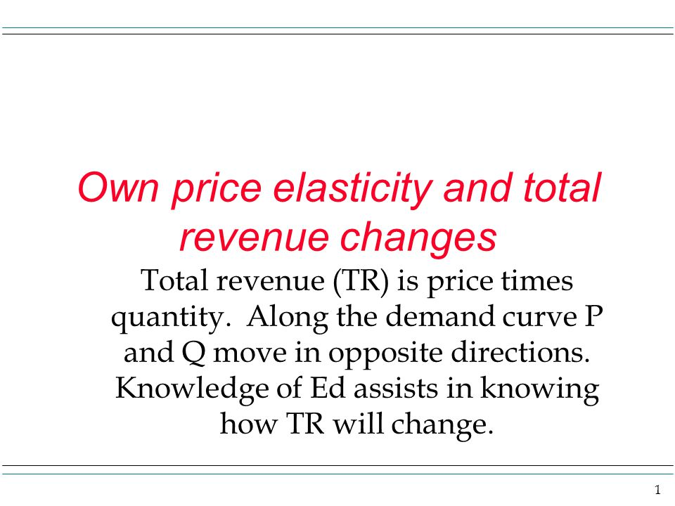 1 Own price elasticity and total revenue changes Total revenue (TR) is price times quantity. Along the demand curve P and Q move in opposite direction