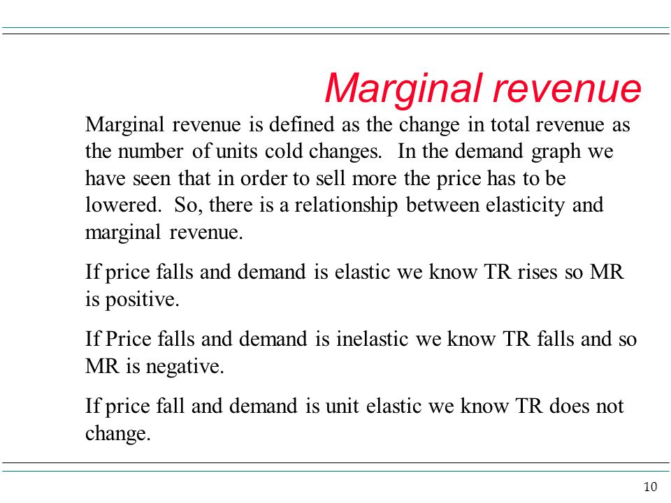 10 Marginal revenue Marginal revenue is defined as the change in total revenue as the number of units cold changes. In the demand graph we have seen t