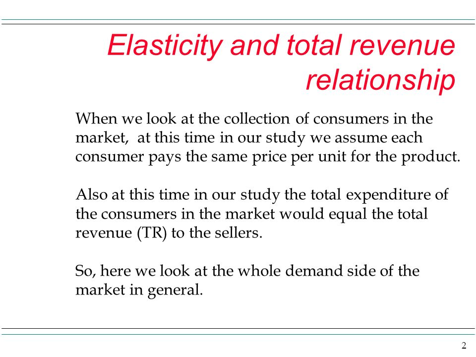 2 Elasticity and total revenue relationship When we look at the collection of consumers in the market, at this time in our study we assume each consum