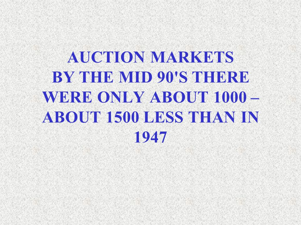 AUCTION MARKETS BY THE MID 90'S THERE WERE ONLY ABOUT 1000 – ABOUT 1500 LESS THAN IN 1947