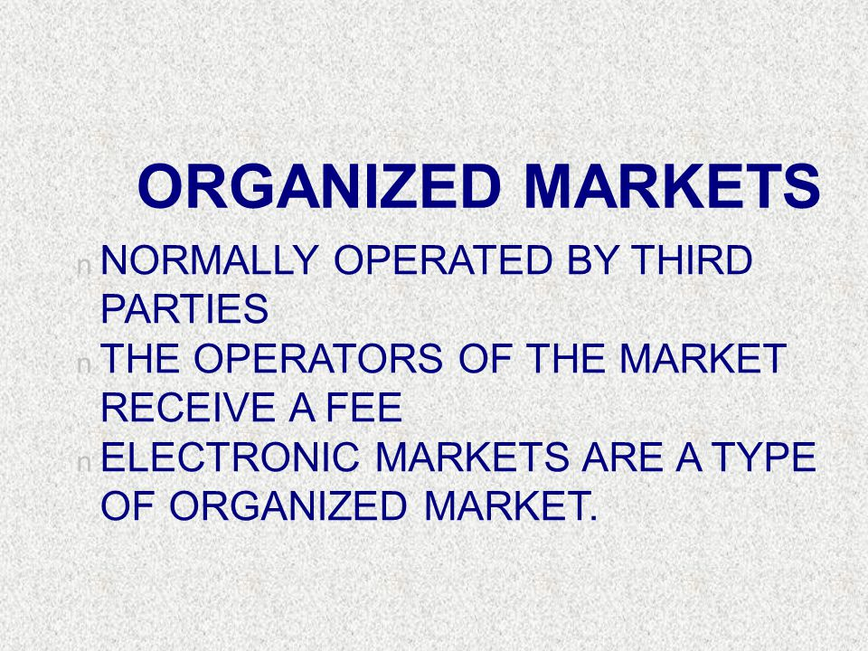 ORGANIZED MARKETS n NORMALLY OPERATED BY THIRD PARTIES n THE OPERATORS OF THE MARKET RECEIVE A FEE n ELECTRONIC MARKETS ARE A TYPE OF ORGANIZED MARKET