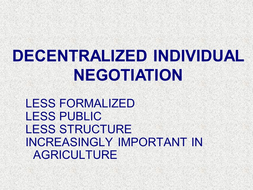 LESS FORMALIZED LESS PUBLIC LESS STRUCTURE INCREASINGLY IMPORTANT IN AGRICULTURE DECENTRALIZED INDIVIDUAL NEGOTIATION