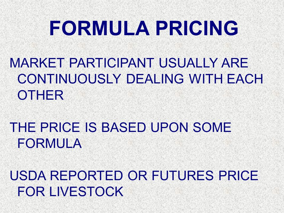 FORMULA PRICING MARKET PARTICIPANT USUALLY ARE CONTINUOUSLY DEALING WITH EACH OTHER THE PRICE IS BASED UPON SOME FORMULA USDA REPORTED OR FUTURES PRIC